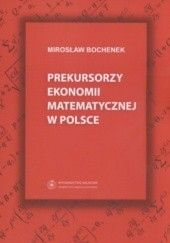 Okładka książki Prekursorzy ekonomii matematycznej w Polsce Mirosław Bochenek