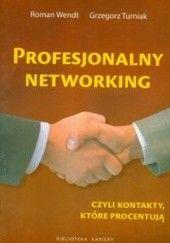 Okładka książki Profesjonalny networking czyli kontakty, które procentują Roman Wendt,Grzegorz Turniak