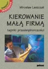 Okładka książki Kierowanie małą firmą. Tajniki przedsiębiorczości Mirosław Laszczak