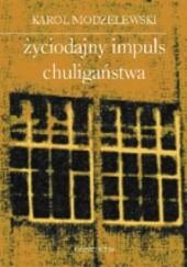 Okładka książki Życiodajny impuls chuligaństwa. Notatki z lat 1993-2002 Karol Modzelewski