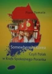 Okładka książki Somewhere in Korea. Czyli Polak w kraju Spokojnego Poranka Piotr Tomala