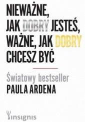 Okładka książki Nieważne, jak dobry jesteś, ważne, jak dobry chcesz być Paul Arden