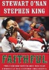 Okładka książki Faithful: Two Diehard Boston Red Sox Fans Chronicle the Historic 2004 Season Stephen King,Stewart O'Nan