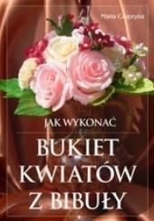 Okładka książki Jak wykonać bukiet kwiatów z bibuły? Maria Czupryna