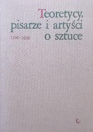 Okładka książki Teoretycy, pisarze i artyści o sztuce 1500 - 1600 Jan Białostocki