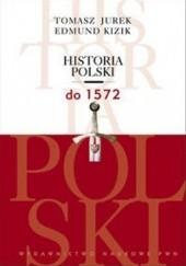 Okładka książki Historia Polski do 1572 Tomasz Jurek,Edmund Kizik