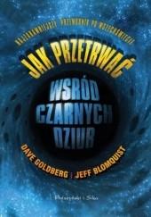 Okładka książki Jak przetrwać wśród czarnych dziur. Najzabawniejszy przewodnik po Wszechświecie Jeff Blomquist,Dave Goldberg