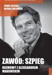 Okładka książki Zawód: szpieg. Rozmowy z Aleksandrem Makowskim Paweł Reszka,Michał Majewski