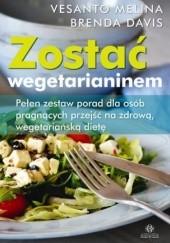 Okładka książki Zostać wegetarianinem. Pełen zestaw porad dla osób pragnących przejść na zdrową, wegetariańską dietę Brenda Davis,Melina Vesanto