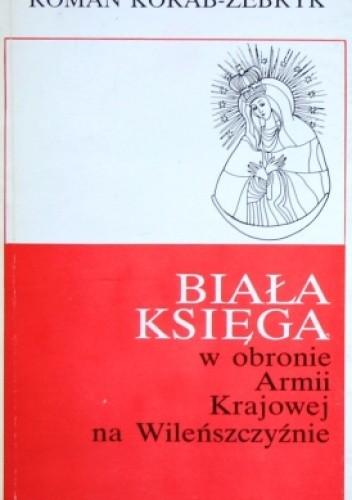 Znalezione obrazy dla zapytania Roman Korab-Żebryk : Biała Księga - W obronie Armii Krajowej na Wileńszczyźnie