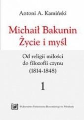 Okładka książki Michaił Bakunin. Życie i myśl. Tom 1. Od religii miłości do filozofii czynu (1814-1848) Antoni Kamiński