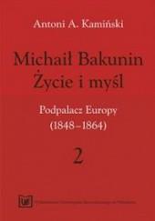 Okładka książki Michaił Bakunin. Życie i myśl.Tom 2. Podpalacz Europy (1848-1864) Antoni Kamiński