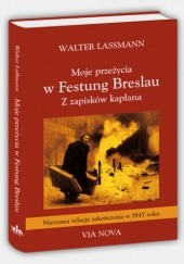 Okładka książki Walter Lassmann,Moje przeżycia w Festung Breslau.Z zapisków kapłana Walter Lassmann