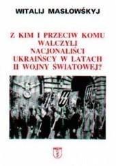 Okładka książki Z kim i przeciw komu walczyli nacjonaliści ukraińscy w latach II wojny światowej Witalij Masłowskyj