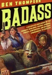 Okładka książki Badass: A relentless onslaught of the toughest warlords, vikings, samurai, pirates, gunfighters, and military commanders to ever live Ben Thompson