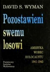 Okładka książki Pozostawieni swemu losowi. Ameryka wobec Holocaustu 1941 - 1945 David S. Wyman