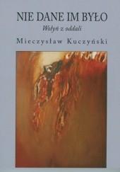 Okładka książki Nie dane im było. Wołyń z oddali Mieczysław Kuczyński