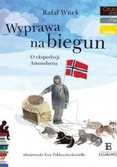 Okładka książki Wyprawa na biegun. O ekspedycji Amundsena Rafał Witek,Ewa Poklewska-Koziełło