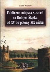 Okładka książki Publiczne miejsca straceń na Dolnym Śląsku od XV do połowy XIX wieku Daniel Wojtucki