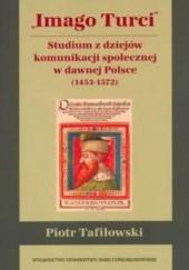 Okładka książki Imago Turci. Studium z dziejów komunikacji społecznej w dawnej Polsce (1453-1572) Piotr Tafiłowski