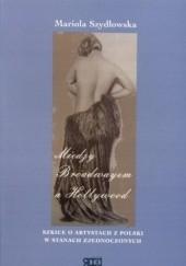 Okładka książki Między Broadwayem a Hollywood. Szkice o artystach z Polski w Stanach Zjednoczonych Mariola Szydłowska