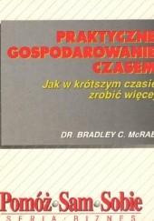 Okładka książki Praktyczne gospodarowanie czasem - jak w krótszym czasie zrobić więcej Bradley C. McRae