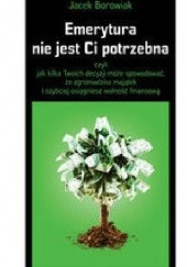 Okładka książki Emerytura nie jest Ci potrzebna, czyli jak kilka Twoich decyzji może spowodować, że zgromadzisz majątek i szybciej osiągniesz wolność Jacek Borowiak