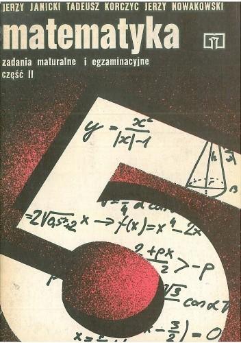 Znalezione obrazy dla zapytania Jerzy Janicki, Tadeusz Korczyc , Jerzy Nowakowski : Matematyka - Zadania maturalne i egzaminacyjne