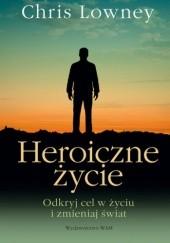 Okładka książki Heroiczne życie. Odkryj cel w życiu i zmieniaj swiat Chris Lowney