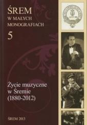 Okładka książki Życie muzyczne w Śremie (1880-2012) Janusz T. Skotarczak,Jerzy Kondras,Urszula Ciesielska,Zuzanna Tomczyk
