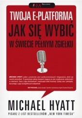 Okładka książki Twoja e-platforma. Jak się wybić w świecie pełnym zgiełku Michael Hyatt