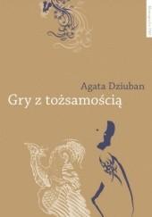 Okładka książki Gry z tożsamością. Tatuowanie ciała w indywidualizującym się społeczeństwie polskim Agata Dziuban