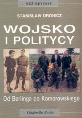 Okładka książki Wojsko i politycy. Od Berlinga do Komorowskiego Stanisław Dronicz