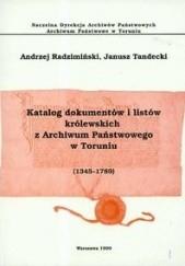 Okładka książki Katalog dokumentów i listów królewskich z Archiwum Państwowego w Toruniu (1345 - 1789) Andrzej Radzimiński,Janusz Tandecki
