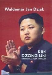 Okładka książki Kim Dzong Un. Kronika życia i walki Waldemar Dziak