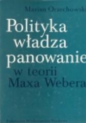 Okładka książki Polityka, władza, panowanie w teorii Maxa Webera Marian Orzechowski