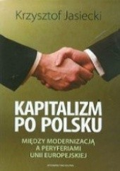 Okładka książki Kapitalizm po polsku : między modernizacją a peryferiami Unii Europejskiej Krzysztof Jasiecki