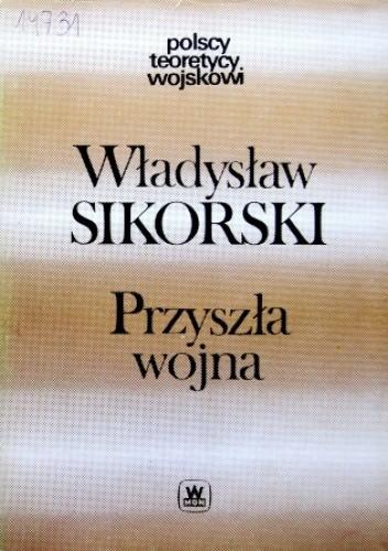 Okładka książki Przyszła wojna. Jej możliwości i charakter oraz związane z nim zagadnienia obrony kraju Władysław Sikorski