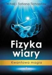 Okładka książki Fizyka wiary. Kwantowa magia Tatiana Tichopław,Witalij Tichopław