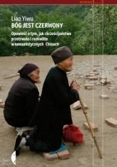 Okładka książki Bóg jest czerwony. Opowieść o tym, jak chrześcijaństwo przetrwało i rozkwitło w komunistycznych Chinach Liao Yiwu