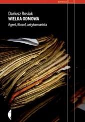 Okładka książki Wielka odmowa. Agent, filozof, antykomunista Dariusz Rosiak