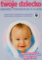 Okładka książki Biblioteka. Twoje Dziecko. Rozwój i Pielęgnacja 0-3 lata praca zbiorowa