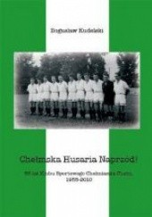 Okładka książki Chełmska Husaria Naprzód! 55 lat Klubu Sportowego Chełmianka Chełm 1955-2010 Bogusław Kudelski