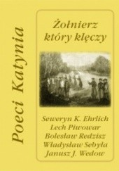 Okładka książki Żołnierz który klęczy. Poeci Katynia Władysław Sebyła,Seweryn K. Ehrlich,Lech Piwowar,Bolesław Redzisz,Janusz J. Wedow