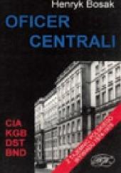 Okładka książki Oficer centrali. Z tajemnic polskiego wywiadu 1974-1976 Henryk Bosak