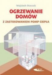 Okładka książki Ogrzewanie domów z zastosowaniem pomp ciepła Wojciech Oszczak
