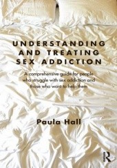 Okładka książki Understanding and Treating Sex Addiction. A comprehensive guide for people who struggle with sex addiction and those who want to help them. Paula Hall