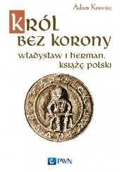 Okładka książki Król bez korony. Władysław I Herman, książę polski Adam Krawiec