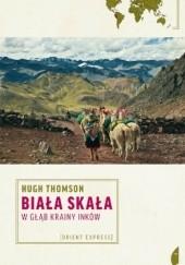 Okładka książki Biała skała. W głąb krainy Inków Hugh Thomson