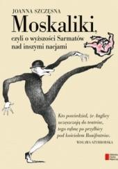 Okładka książki Moskaliki, czyli o wyższości Sarmatów nad inszymi nacjami Joanna Szczęsna